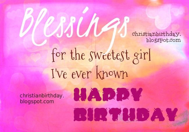 Blessings for the sweetest Girl I've ever known on her Birthday. Free chrstian birthday image, free bday cards for girl, little girl, my princess, blessed teen, daughter on her special day. free christian wishes.