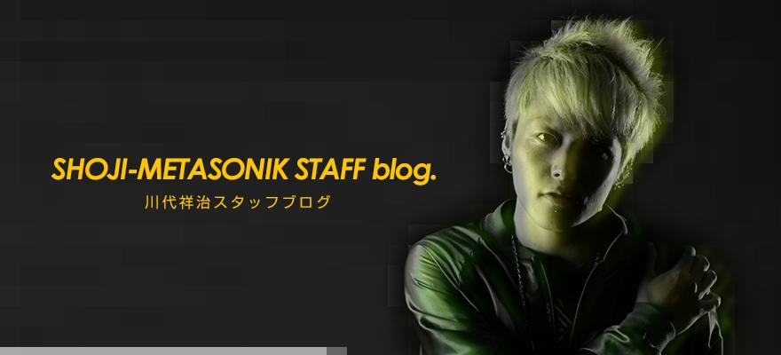 SHOJI-METASONIK 川代祥治 STAFF blog