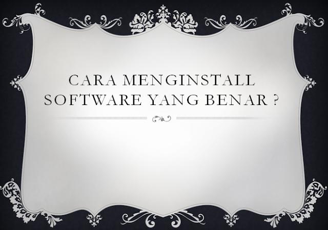 Melakukan Insatlasi Software, Cara menginstall Software yang Benar