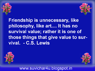 Friendship is unnecessary, like philosophy, like art…It has no survival value; rather it is one of those things that give value to survival.