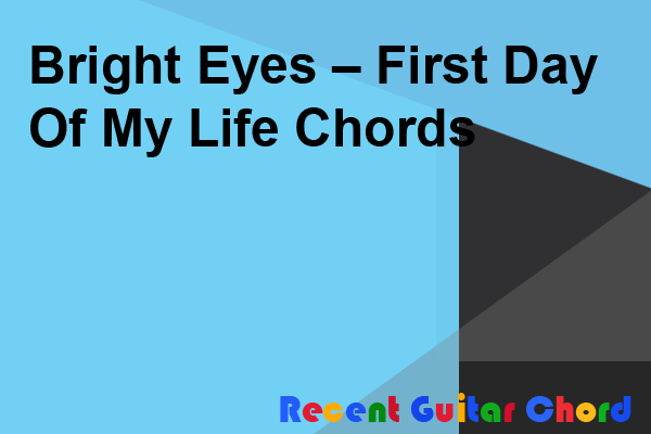 Bright Eyes – First Day Of My Life Chords