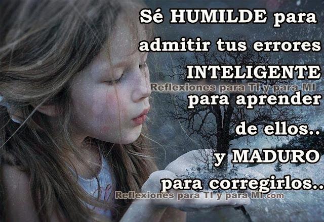Sé HUMILDE para admitir errores.  INTELIGENTE para aprender de ellos.... y  MADURO  para corregirlos.