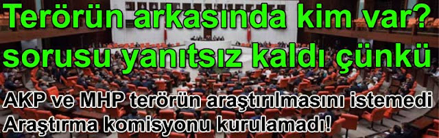 Terorun arkasinda kim var sorusu ortada kaldi cunku AK Parti ve MHP terorun arastirilmasini istemedi ve arastirma komisyonu kurulamadi