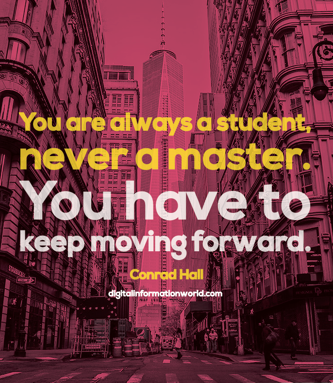 You are always a student, never a master. You have to keep moving forward. Conrad Hall #quoteoftheday