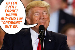 """Donald Trump: """"Often even I forget which alt-end I'm """"speaking"""" out of."""""""