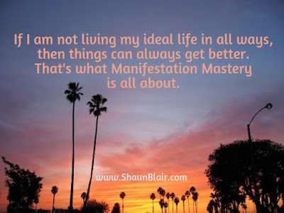 If I am not living my ideal life things can get better. Manifestation Mastery.