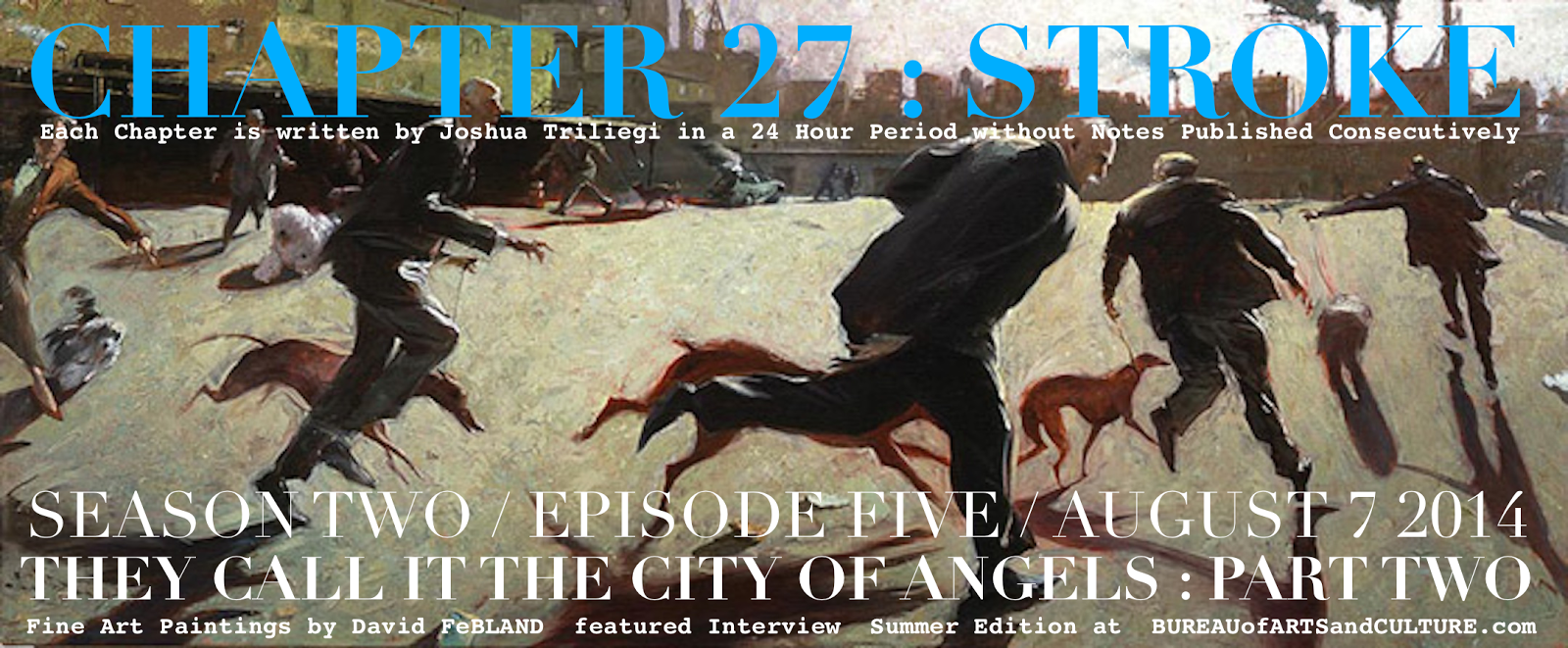 THEY CALL IT THE CITY OF ANGELS  New Fiction By The BUREAU Editor Joshua TRILIEGI Each Chapter is Written in a Twenty - Four Hour Period without Notes Published Consecutively  SEASON TWO / EPISODE FIVE / CHAPTER 27   STROKE