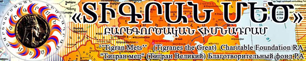 «Տիգրան Մեծ» բարեգործական հիմնադրամ www.tigranmets.org