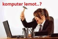 Cara Efektif Mengatasi Komputer/Laptop Lemot