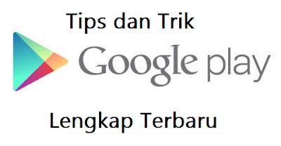 Tips dan Trik Google Play Store Lengkap Terbaru