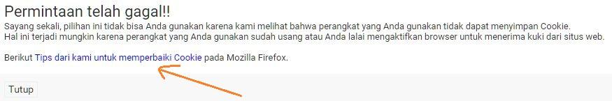 Permintaan telah gagal!! Sayang sekali, pilihan ini tidak bisa Anda gunakan karena kami melihat bahwa perangkat yang Anda gunakan tidak dapat menyimpan Cookie. Hal ini terjadi mungkin karena perangkat yang Anda gunakan sudah usang atau Anda lalai mengaktifkan browser untuk menerima kuki dari situs web. Berikut Tips dari kami untuk memperbaiki Cookie pada Mozilla Firefox.