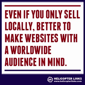 Even if you only sell locally, better to make websites with a worldwide audience in mind.