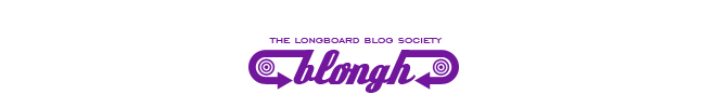 Blongh, The Longboard Blog Society.