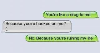 You're like a drug to me. Because you're hooked on me? No, because you're ruining my life.