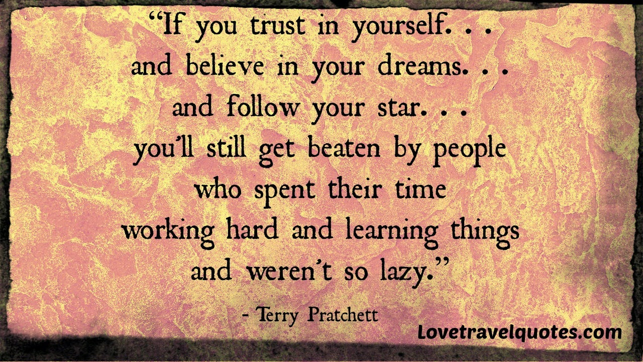 if you trust in yourself... and believe in your dreams... and follow your star... you'll still get beaten by people