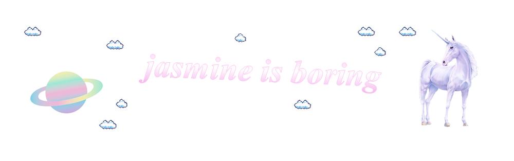 jasmine is boring