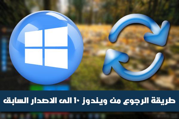 طريقة الرجوع من ويندوز 10 الى الاصدار السابق بعد القيام بالترقية (ويندوز 7 ، 8 ، 8.1)