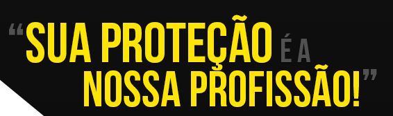 SUA PROTEÇÃO É A NOSSA PROFISSÃO