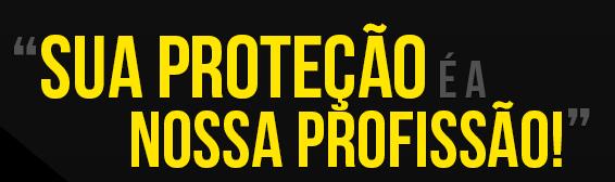 SUA PROTEÇÃO É A NOSSA PROFISSÃO