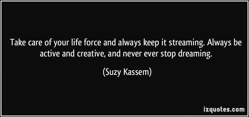 Take care of your life force and always keep it streams. Always remain active and creative, and never ever stop dreaming.