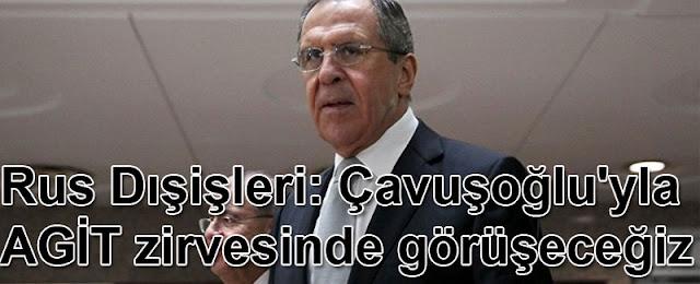 Rus Dışişleri: Çavuşoğlu'yla AGİT zirvesinde görüşeceğiz