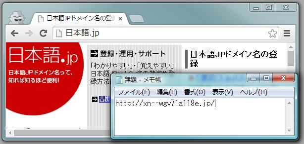 Chrome のアドレスバーに表示された日本語ドメインのURLをコピーし、 メモ帳に張り付けたもの  クリップボードにコピーしたはずの「http://日本語.jp/」が 「http://xn--wgv71a119e.jp/」に変わっている