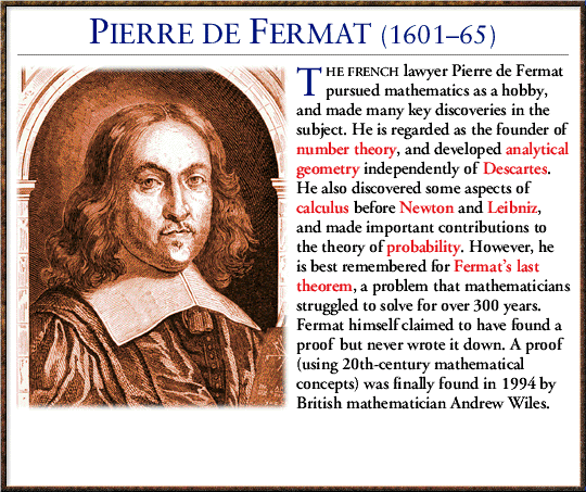 an analysis of the last mathematical theorem by pierre de fermat In 1992 jp buhler and r crandall used super-computer technology to verify fermat's last theorem for exponents as large as 4,000,000 but this does not constitute a proof princeton mathematician prof andrew wiles, graduated from oxford and holding a phd from cambridge, found the first accepted proof after 3 years of search.