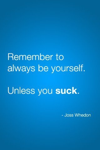 Always remember to be yourself. Unless you suck!