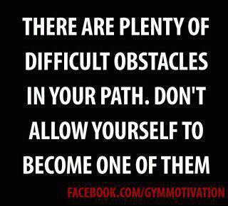 There are plenty of abstacles in your path.Don't allow yourself to be one of them