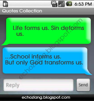 Life forms us. Sin deform us. School  informs us.  But only God transforms us.