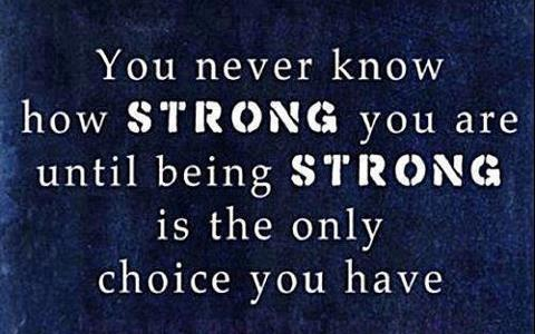 you never know how strong you are until