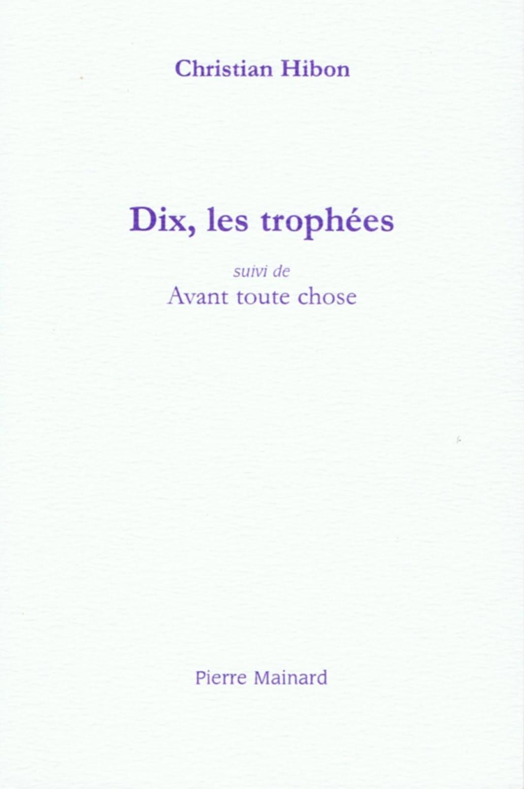 Christian HIBON, « DIX, LES TROPHÉES suivi de AVANT TOUTE CHOSE », Pierre Mainard Éditeur, mai 2019
