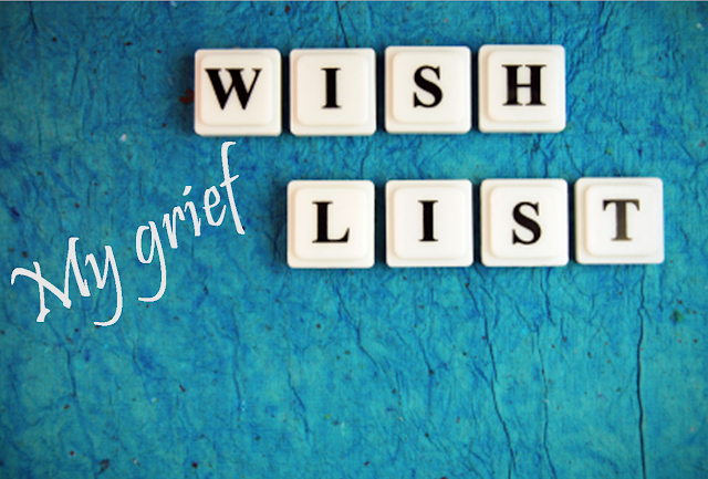 My grief wish list