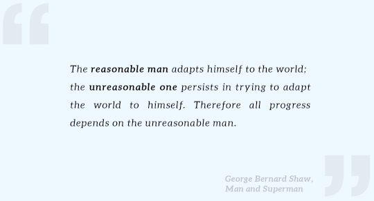The reasonable man adapts himself to the world;  the unreasonable one persists in trying to adapt the world to himself. Therefore all progress depends on the unreasonable man. Quote by George Bernard Shaw