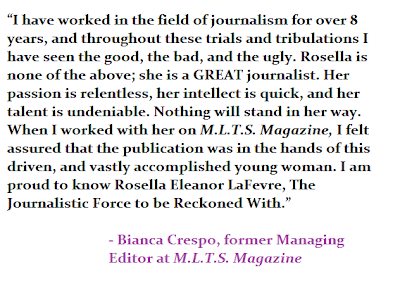 """""""I have worked in the field of journalism for over 8 years, and throughout these trials and tribulations I have seen the good, the bad, and the ugly. Rosella is neither: she is a GREAT journalist. Her passion is relentless, her intellect is quick, and her talent is undeniable. Nothing will stand in her way. When I worked with her on M.L.T.S. Magazine, I felt assured that the publication was in the hands of this driven, and vastly accomplished young woman. I am proud to know Rosella Eleanor LaFevre, The Journalistic Force to be Reckoned With."""" - Bianca Crespo, former Managing Editor at M.L.T.S. Magazine"""