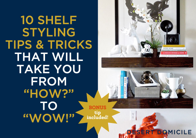 http://www.desertdomicile.com/2013/04/10-shelf-styling-tips-and-tricks.html