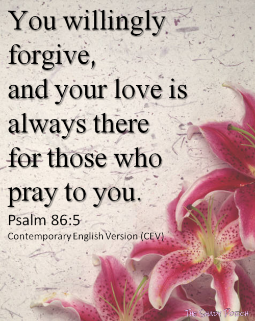 You willingly forgive, and your love is always there for those who pray to you. Psalm 86:5 Contemporary English Version