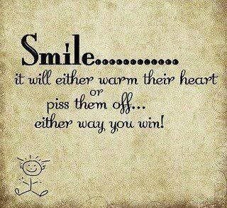Smile.................... it will either warm their heart or piss them off... either way you win!