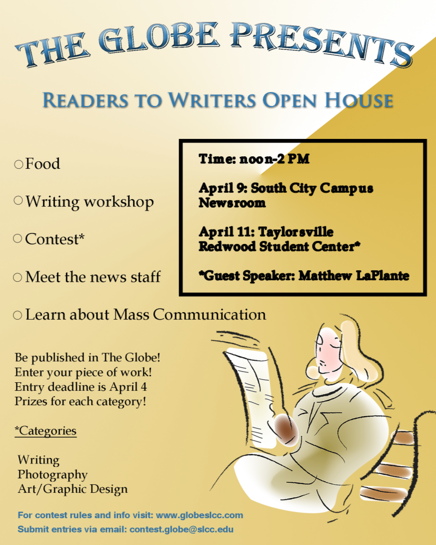 Be published in the Globe. Enter your wor to win great prizes. Entry deadline is April 4. Prizes awarded in each of the following categories: writing, photography, art/graphic design.     April 9  Noon – 2 p.m.  Student Center  Taylorsville Redwood Campus     ·       Writing Workshop  ·       Food  ·       Contest  ·       Meet the Globe news staff  ·       Learn about SLCC's mass communication department  For contest rules and information, visit: www.globeslcc.com  Submit entries at: contest.glove@slcc.edu