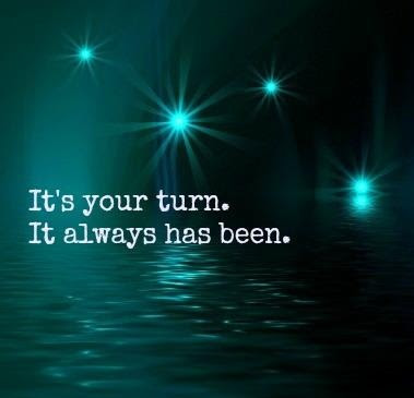 It's your turn. It always has been.
