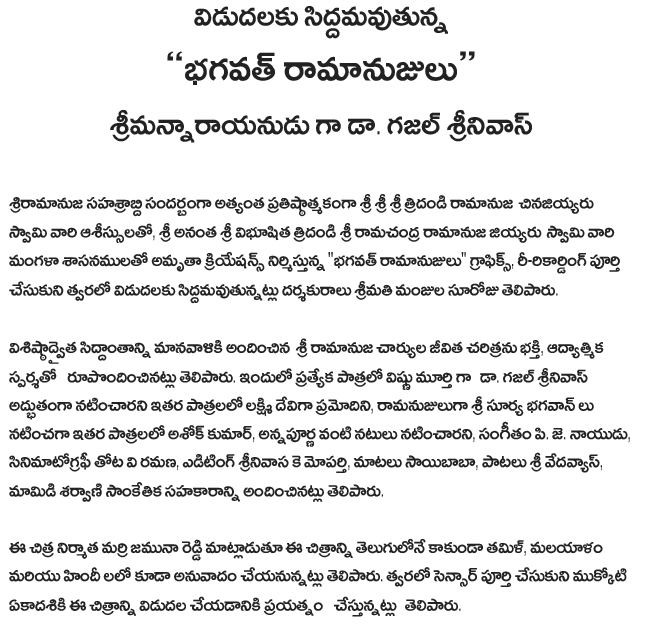 "Press note Set for release ""Providence ramanujulu"" Srimannarayanudu to be. Ghazal Srinivas   Sriramanuja sahasrabdi during the most prestigious Sri Ramanuja cinajiyyaru tridandi the auspices of Swami, Sri Anantha Sri Ramanuja jiyyaru vibhusita tridandi Sri Ramachandra Swami Amrita creations produced by their Mangaladevi regulations, ""Bhagwat ramanujulu"" graphics, a re-recording was completed, and will soon release siddamavutunnatlu director, Mrs. Manjula suroju .   Sri Ramanuja caryula Vishishtadvaita provided humanity with the theory that the life of devotion, said to have created the spiritual touch. As a special role to Lord Vishnu. Ghazal Srinivas, Lakshmi Devi pramodini magically appeared in other roles, ramanujuluga Surya Bhagwan Shri Ashok Kumar acted in other roles, such as Annapurna, actors, music, p. J. Naidu, V Ramana garden cinematography, editing moparti K Srinivasa, Sai Baba's words, songs, Sri vedavyas, mango sarvani will provide technical support.   The Chitra producer banyan Jamuna Reddy in Telugu, rather than the image of the Tamil, Malayalam and Hindi will be in translation. The sensor will soon be making the effort to complete the mukkoti ekadasiki release said."