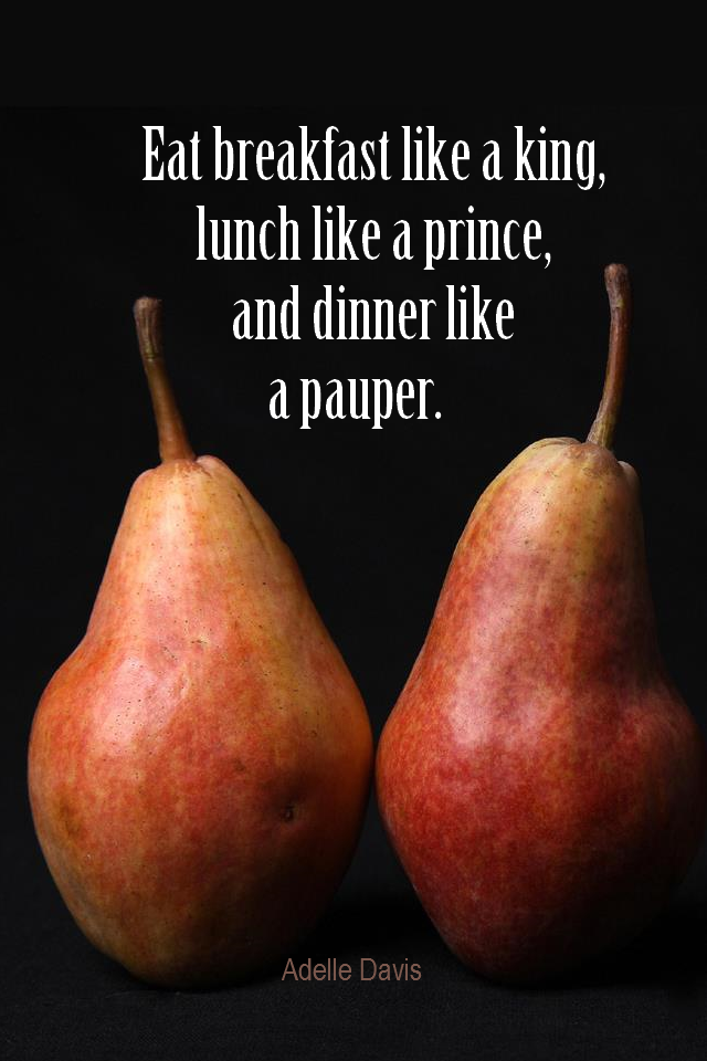 visual quote - image quotation for Healthy eating - Eat breakfast like a  king, lunch like a prince, and dinner like a pauper. - Adelle Davis