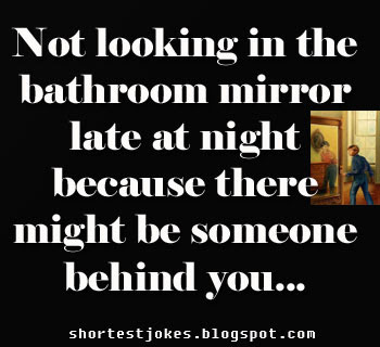 You always don't look in the bathroom mirror late at night because there might be someone behind you.