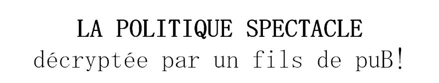 """""""La politique spectacle"""" décryptée par un fils de puB!"""