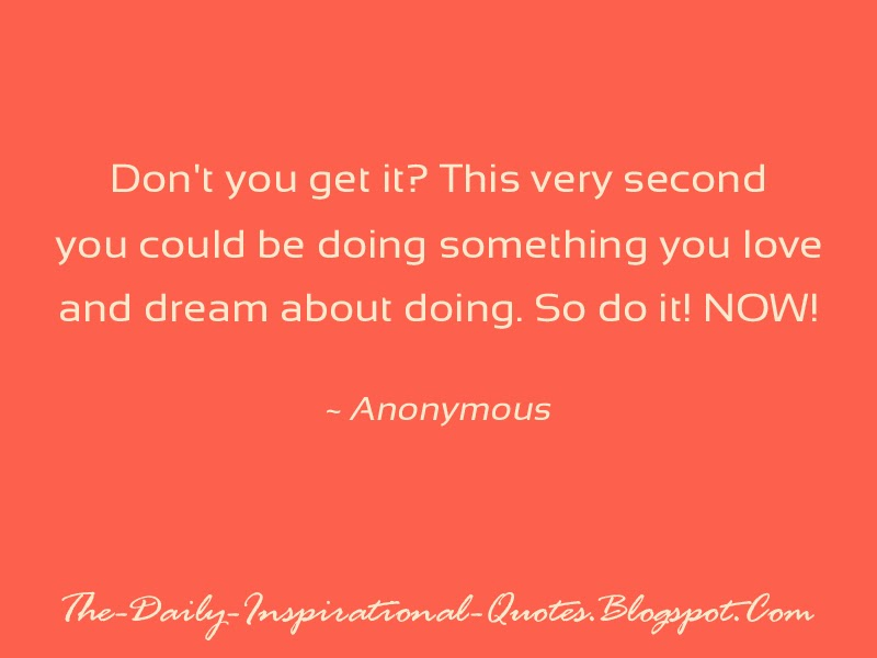 Don't you get it? This very second you could be doing something you love and dream about doing. So do it! NOW!