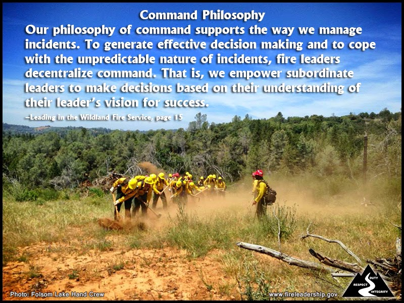 Command Philosophy: Our philosophy of command supports the way we manage incidents. To generate effective decision making and to cope with the unpredictable nature of incidents, fire leaders decentralize command. That is, we empower subordinate leaders to make decisions based on their understanding of their leader's vision for success.