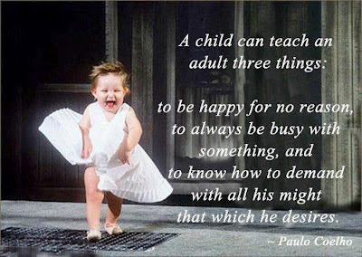 A child can teach an adult three things:  to be happy for no reason,  to always be busy with something, and  to know how to demand with all his might  that which he desires.  - Paulo Coelho