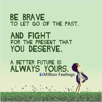 Be brave to let go of the past. And fight for the present that you deserve. A better future is always yours.