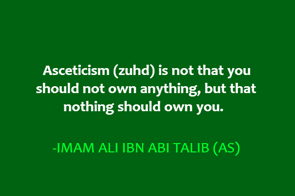 Asceticism (zuhd) is not that you should not own anything, but that nothing should own you.