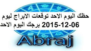 حظك اليوم الاحد توقعات الابراج ليوم 06-12-2015 برجك اليوم الاحد